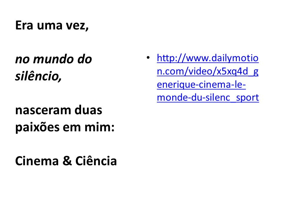 Era uma vez, no mundo do silêncio, nasceram duas paixões em mim: • http://www.dailymotio n.com/video/x5xq4d_g enerique-cinema-le- monde-du-silenc_sport http://www.dailymotio n.com/video/x5xq4d_g enerique-cinema-le- monde-du-silenc_sport Cinema & Ciência