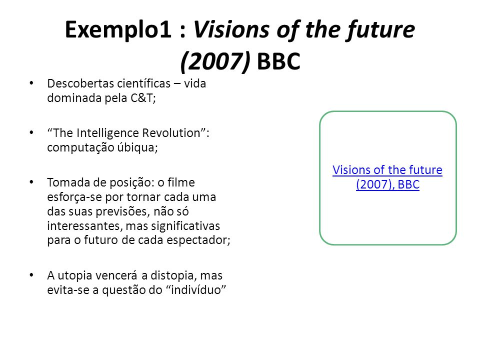 "Exemplo1 : Visions of the future (2007) BBC • Descobertas científicas – vida dominada pela C&T; • ""The Intelligence Revolution"": computação úbiqua; •"
