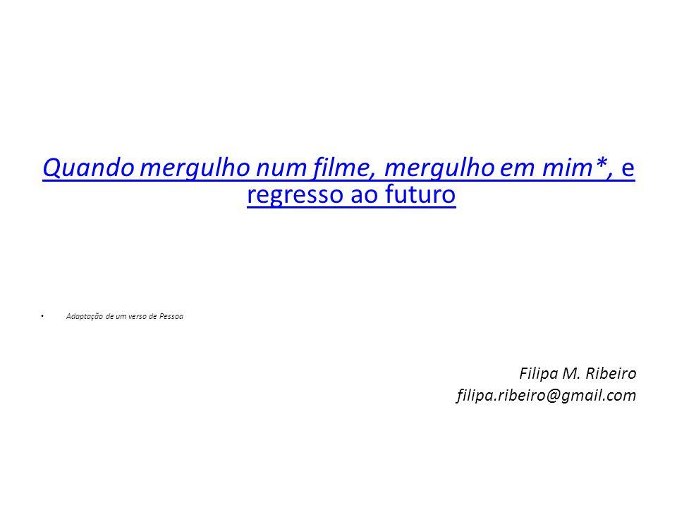 Quando mergulho num filme, mergulho em mim*, e regresso ao futuro • Adaptação de um verso de Pessoa Filipa M. Ribeiro filipa.ribeiro@gmail.com