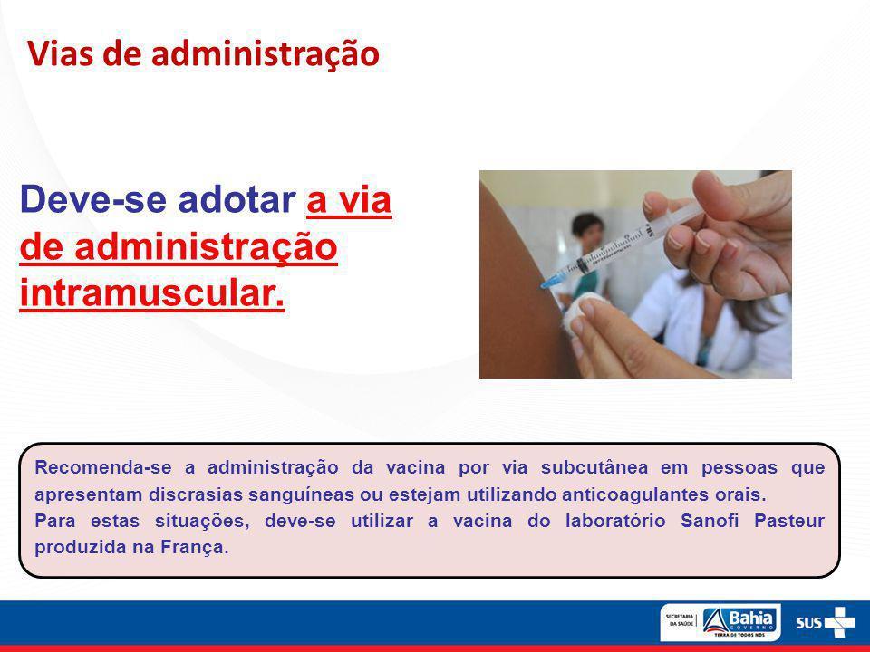 Vias de administração Deve-se adotar a via de administração intramuscular. Recomenda-se a administração da vacina por via subcutânea em pessoas que ap