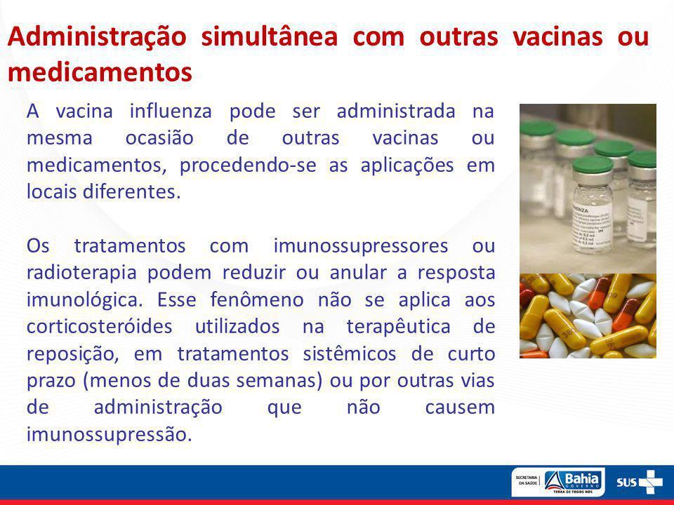 Administração simultânea com outras vacinas ou medicamentos A vacina influenza pode ser administrada na mesma ocasião de outras vacinas ou medicamento