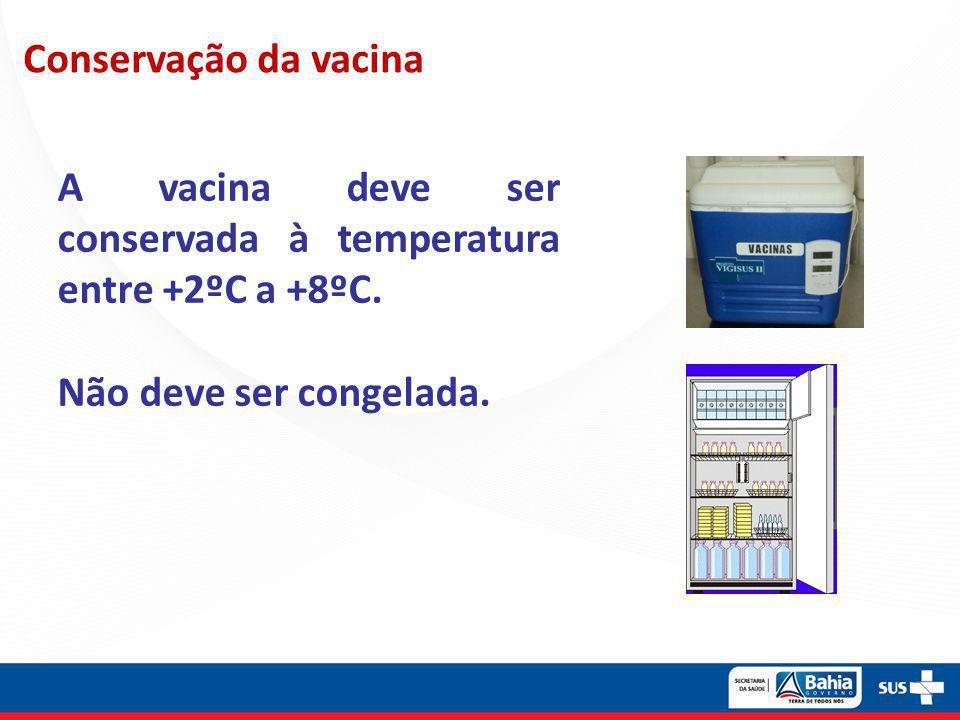 Conservação da vacina A vacina deve ser conservada à temperatura entre +2ºC a +8ºC. Não deve ser congelada.