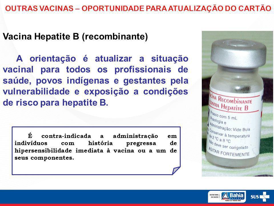 Vacina Hepatite B (recombinante) A orientação é atualizar a situação vacinal para todos os profissionais de saúde, povos indígenas e gestantes pela vu