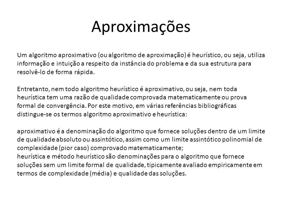 Aproximações Um algoritmo aproximativo (ou algoritmo de aproximação) é heurístico, ou seja, utiliza informação e intuição a respeito da instância do p