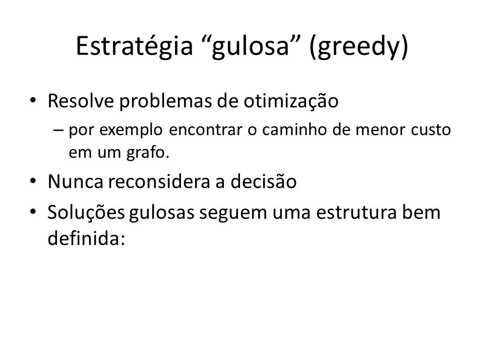 """Estratégia """"gulosa"""" (greedy) • Resolve problemas de otimização – por exemplo encontrar o caminho de menor custo em um grafo. • Nunca reconsidera a dec"""