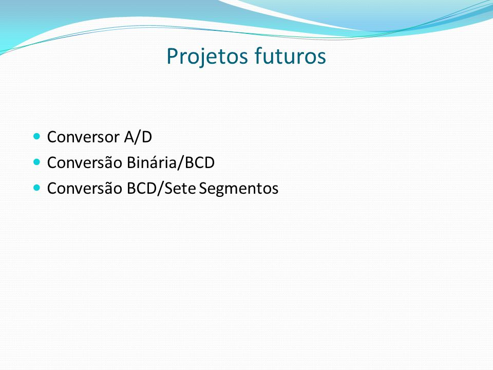 Projetos futuros  Conversor A/D  Conversão Binária/BCD  Conversão BCD/Sete Segmentos