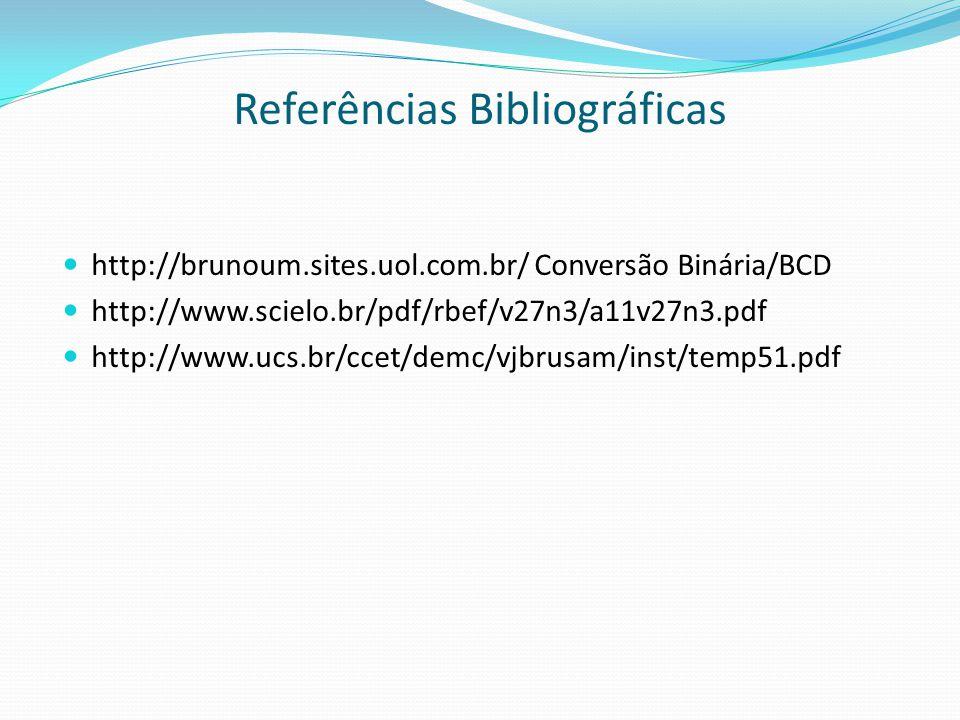 Referências Bibliográficas  http://brunoum.sites.uol.com.br/ Conversão Binária/BCD  http://www.scielo.br/pdf/rbef/v27n3/a11v27n3.pdf  http://www.uc