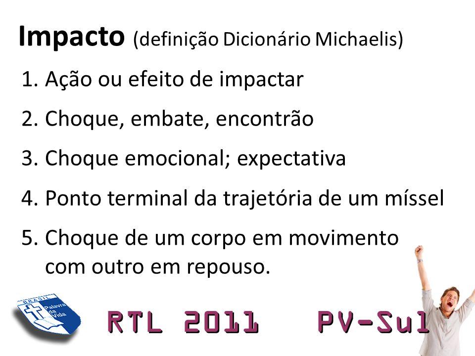 RTL 2011 PV-Sul 1.Ação ou efeito de impactar 2.Choque, embate, encontrão 3.Choque emocional; expectativa 4.Ponto terminal da trajetória de um míssel 5