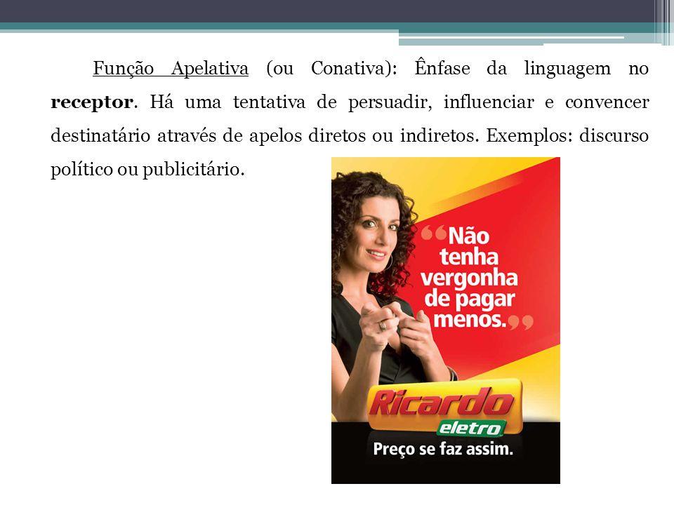 Função Apelativa (ou Conativa): Ênfase da linguagem no receptor. Há uma tentativa de persuadir, influenciar e convencer destinatário através de apelos