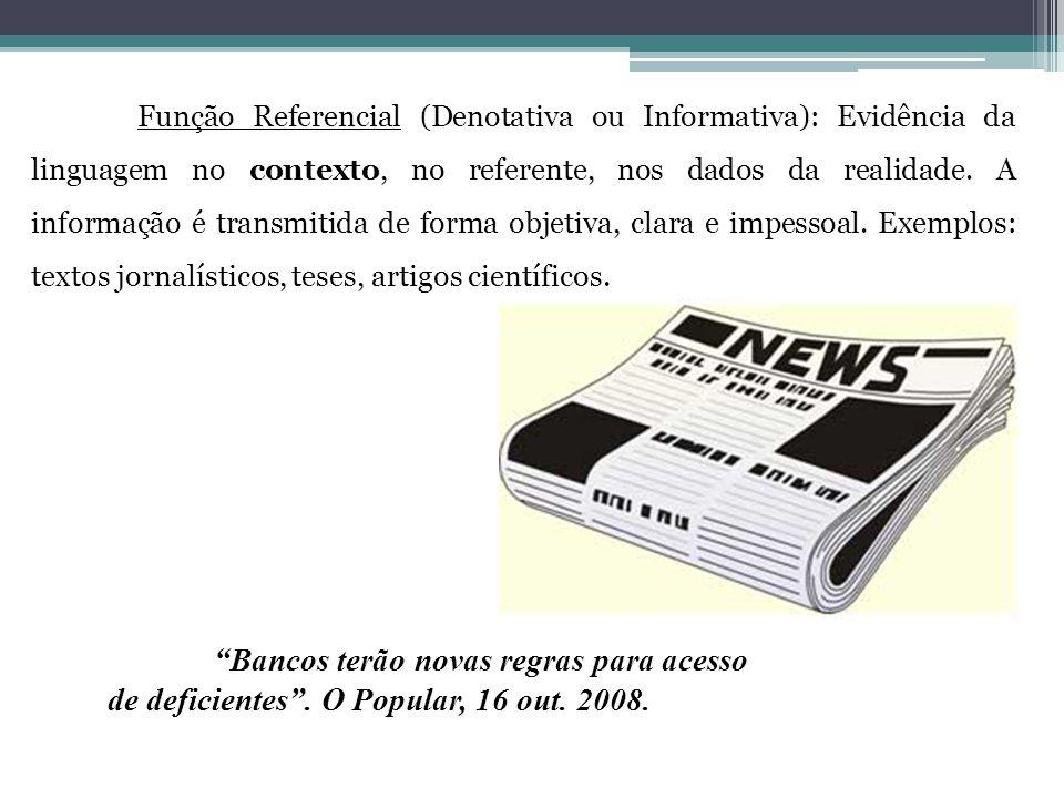 Função Referencial (Denotativa ou Informativa): Evidência da linguagem no contexto, no referente, nos dados da realidade. A informação é transmitida d