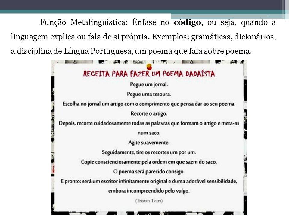 Função Metalinguística: Ênfase no código, ou seja, quando a linguagem explica ou fala de si própria. Exemplos: gramáticas, dicionários, a disciplina d