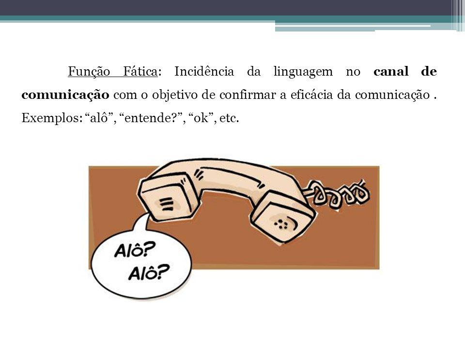 """Função Fática: Incidência da linguagem no canal de comunicação com o objetivo de confirmar a eficácia da comunicação. Exemplos: """"alô"""", """"entende?"""", """"ok"""