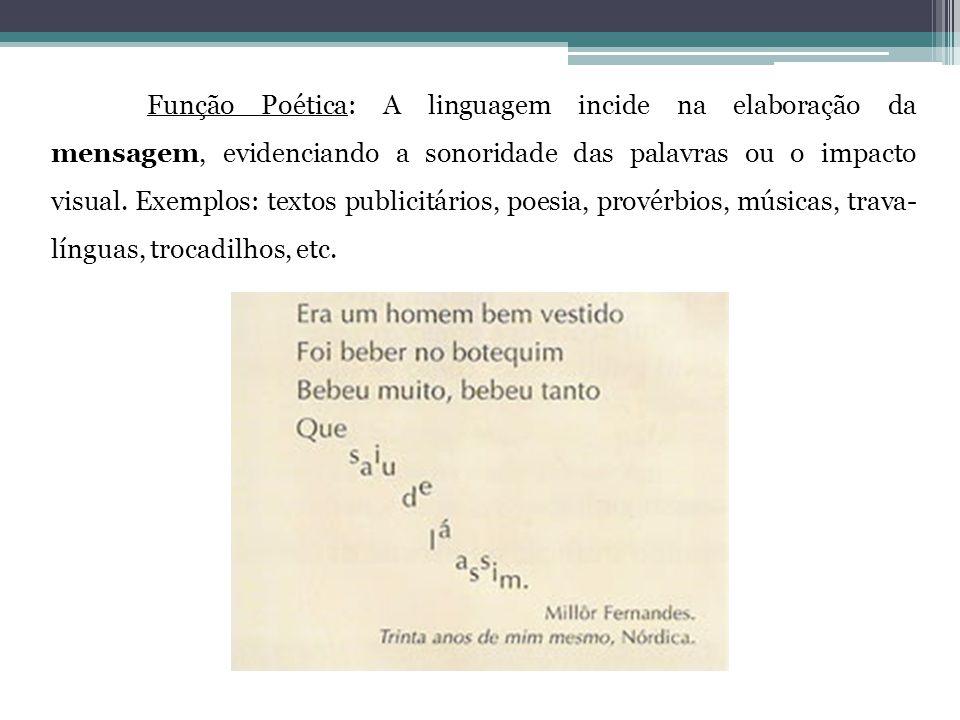 Função Poética: A linguagem incide na elaboração da mensagem, evidenciando a sonoridade das palavras ou o impacto visual. Exemplos: textos publicitári