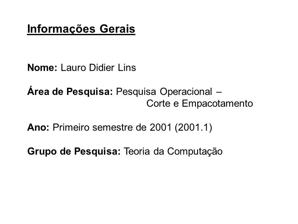 Informações Gerais Nome: Lauro Didier Lins Área de Pesquisa: Pesquisa Operacional – Corte e Empacotamento Ano: Primeiro semestre de 2001 (2001.1) Grup