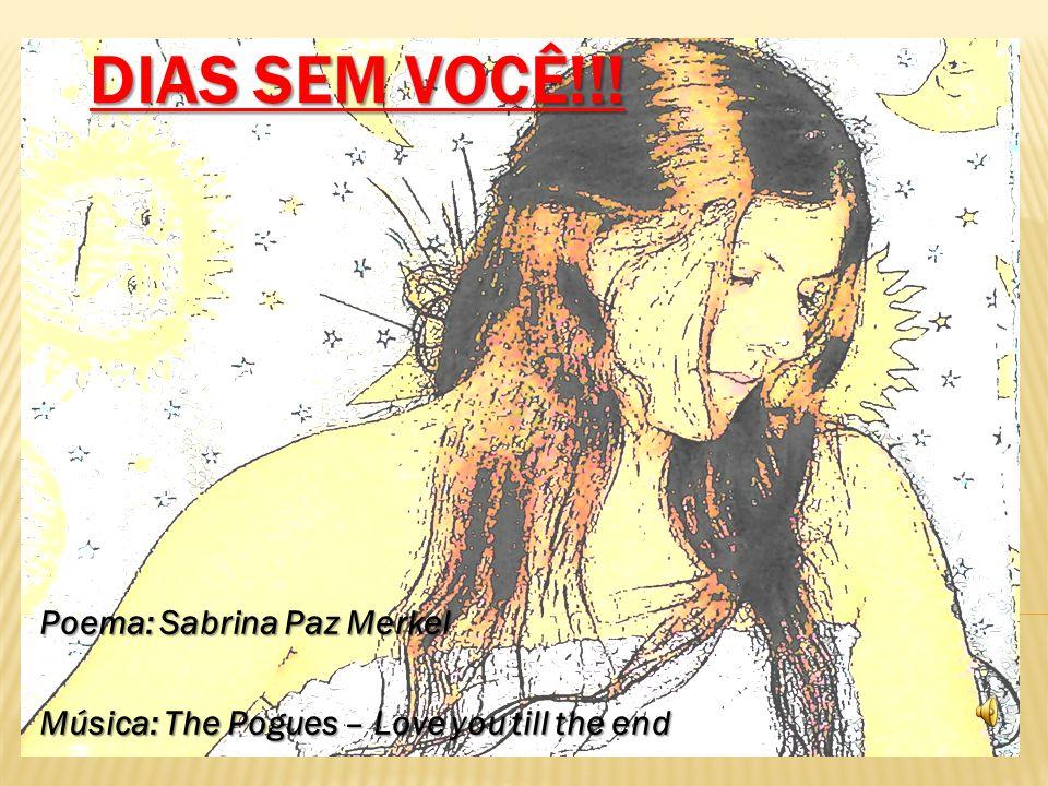 DIAS SEM VOCÊ!!! Poema: Sabrina Paz Merkel Música: The Pogues – Love you till the end