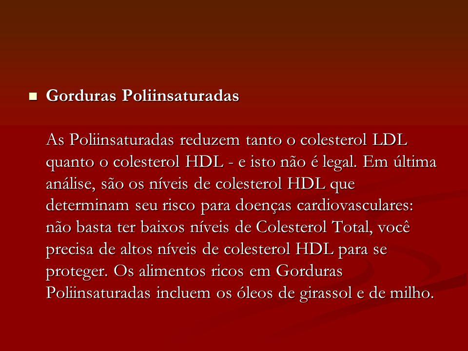  Gorduras Poliinsaturadas As Poliinsaturadas reduzem tanto o colesterol LDL quanto o colesterol HDL - e isto não é legal. Em última análise, são os n