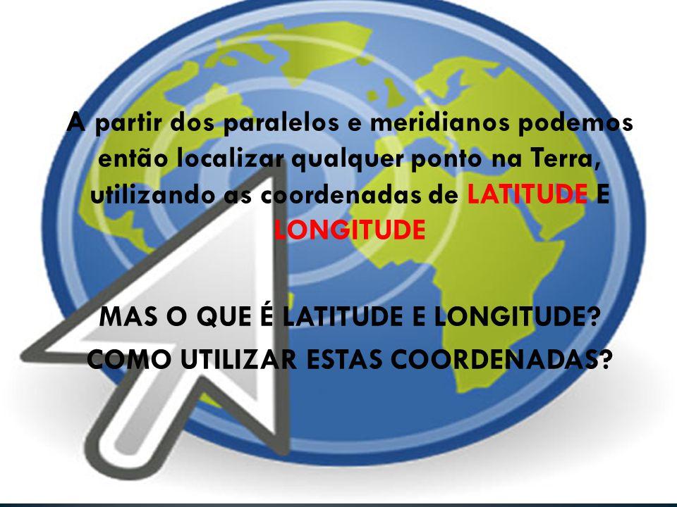 • A LATITUDE é a distância, medida em graus (de 0° a 90°), que vai da linha do equador a qualquer ponto da Terra • A LONGITUDE é a distância medida em graus (0° a 180°), que vai do meridiano de Greenwich até um ponto qualquer da Terra