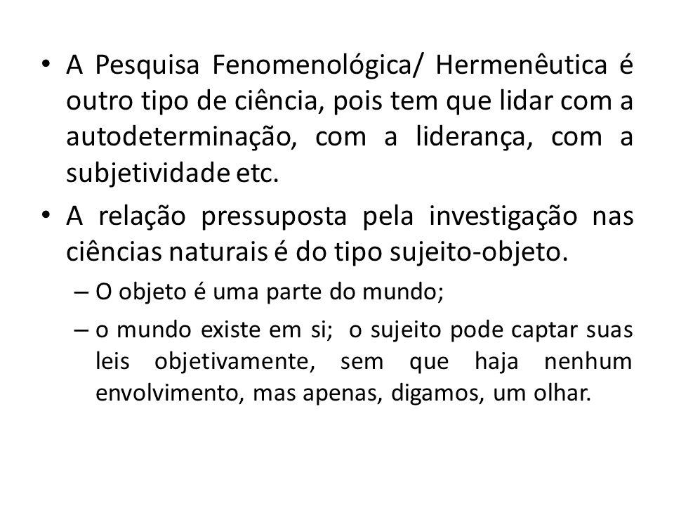• A Pesquisa Fenomenológica/ Hermenêutica é outro tipo de ciência, pois tem que lidar com a autodeterminação, com a liderança, com a subjetividade etc