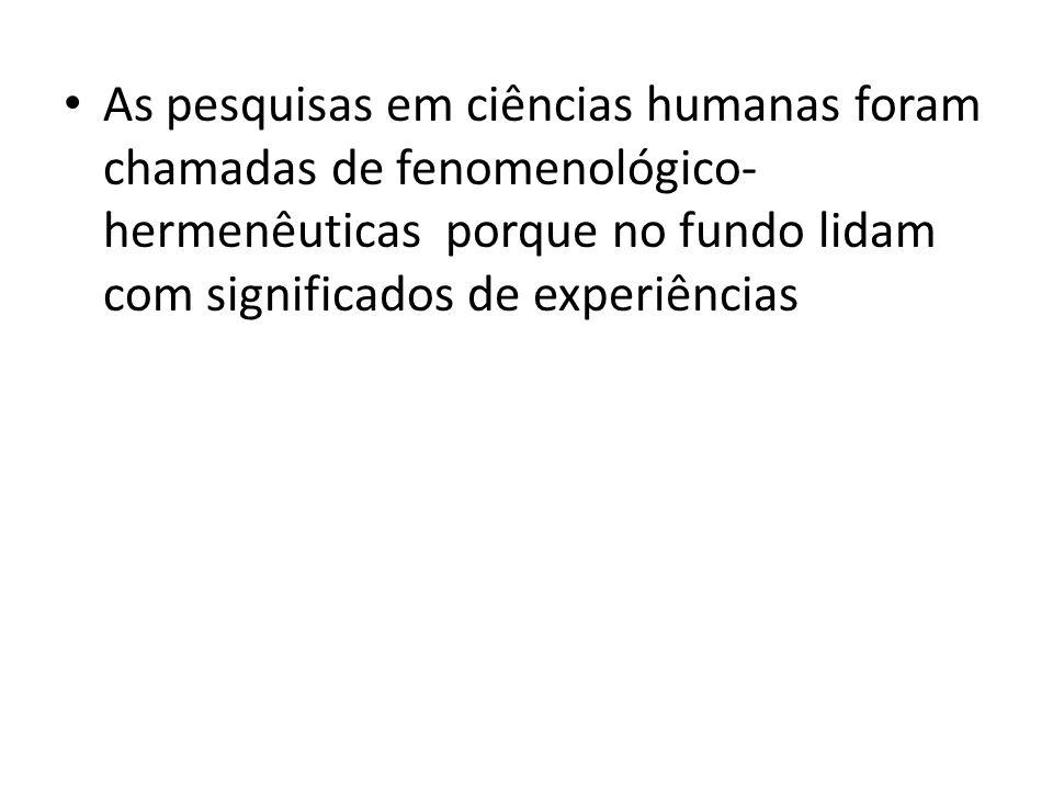 • As pesquisas em ciências humanas foram chamadas de fenomenológico- hermenêuticas porque no fundo lidam com significados de experiências