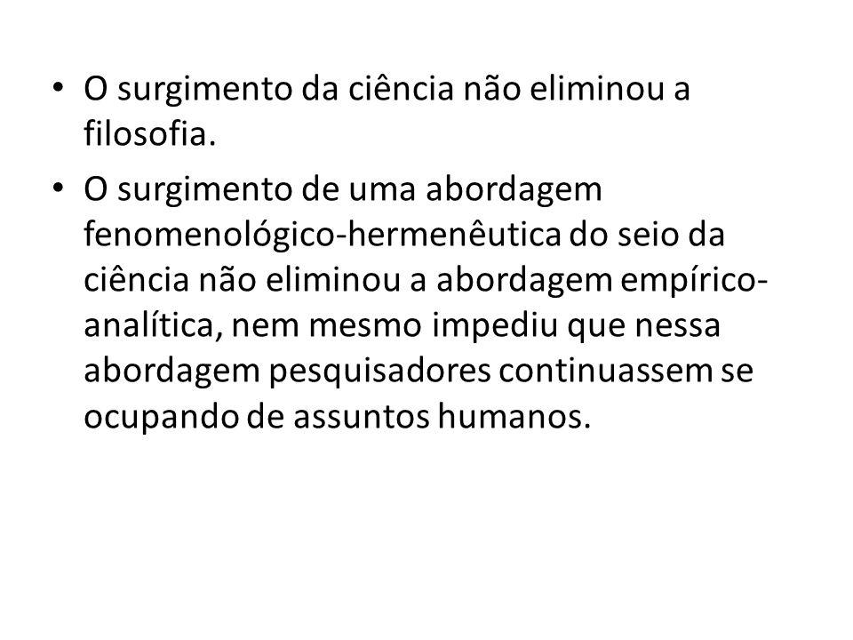 • O surgimento da ciência não eliminou a filosofia. • O surgimento de uma abordagem fenomenológico-hermenêutica do seio da ciência não eliminou a abor