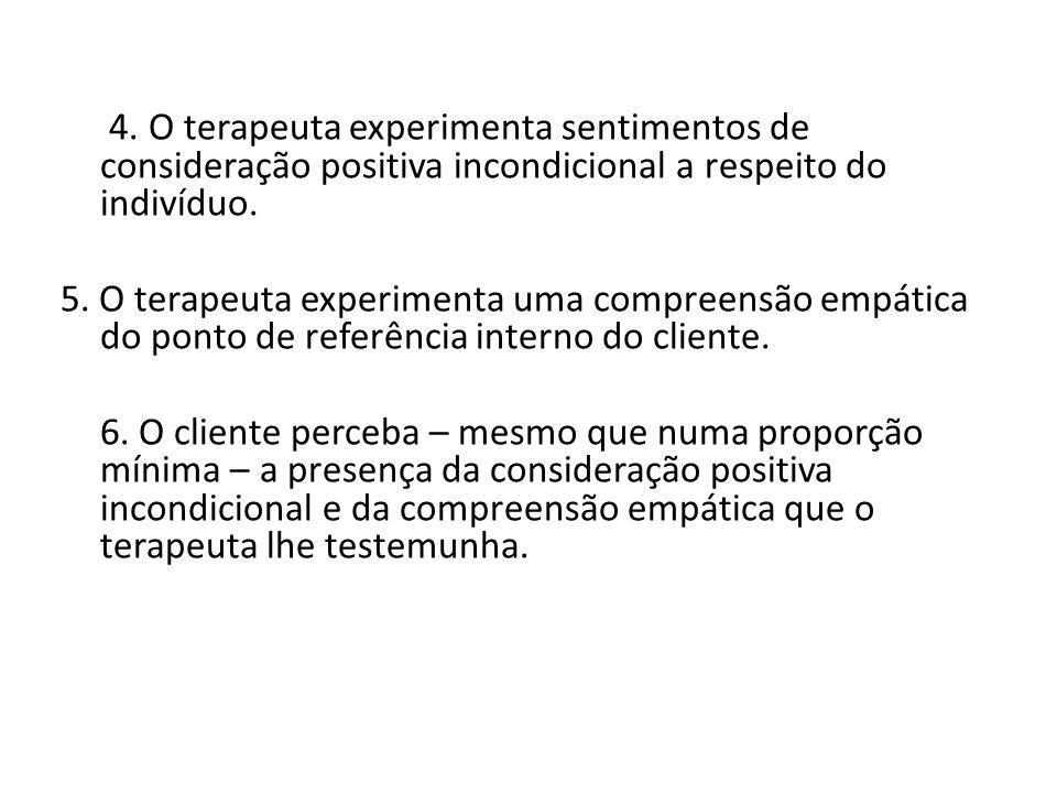 4. O terapeuta experimenta sentimentos de consideração positiva incondicional a respeito do indivíduo. 5. O terapeuta experimenta uma compreensão empá