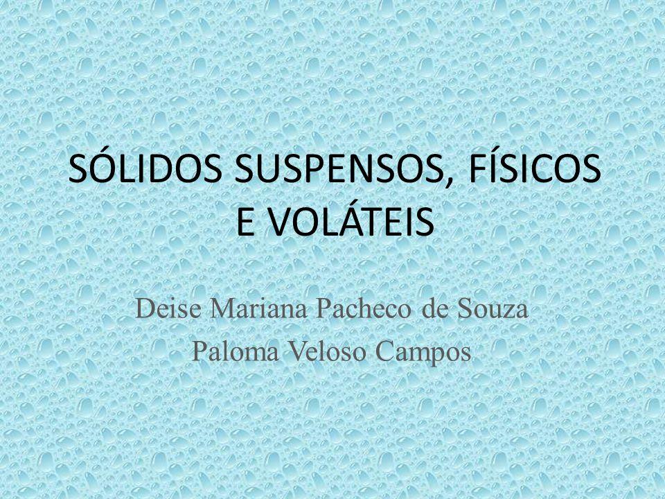 SÓLIDOS SUSPENSOS, FÍSICOS E VOLÁTEIS Deise Mariana Pacheco de Souza Paloma Veloso Campos
