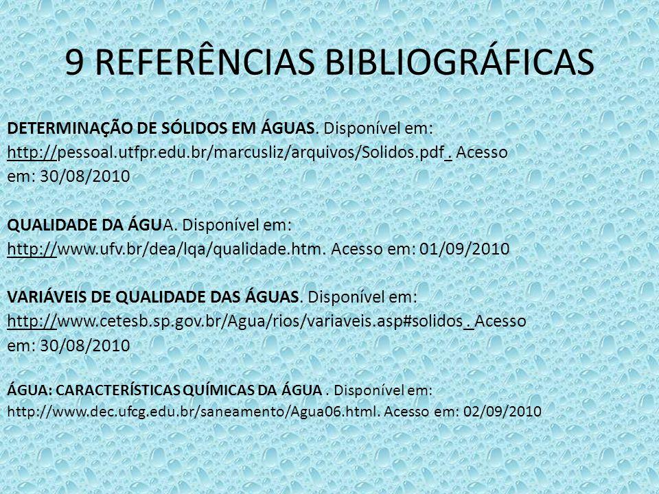9 REFERÊNCIAS BIBLIOGRÁFICAS DETERMINAÇÃO DE SÓLIDOS EM ÁGUAS. Disponível em: http://pessoal.utfpr.edu.br/marcusliz/arquivos/Solidos.pdf. Acesso em: 3
