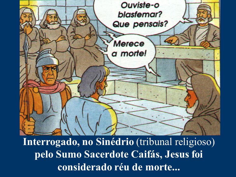 Interrogado, no Sinédrio (tribunal religioso) pelo Sumo Sacerdote Caifás, Jesus foi considerado réu de morte...