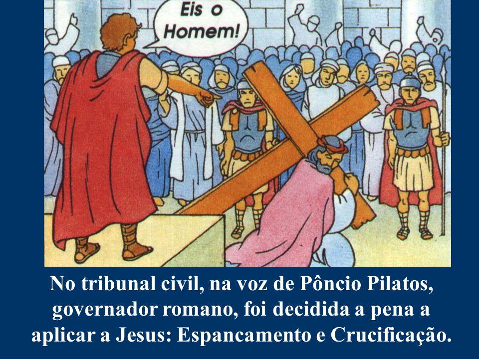 No tribunal civil, na voz de Pôncio Pilatos, governador romano, foi decidida a pena a aplicar a Jesus: Espancamento e Crucificação.