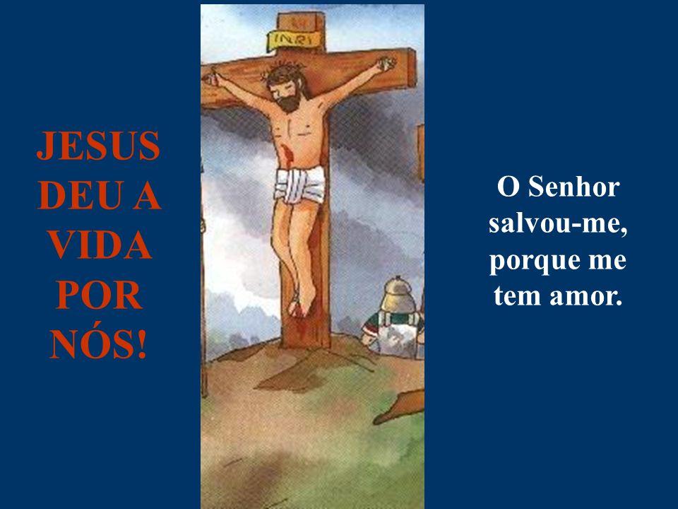 JESUS DEU A VIDA POR NÓS! O Senhor salvou-me, porque me tem amor.