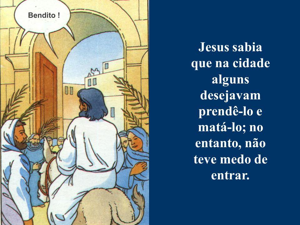 Jesus sabia que na cidade alguns desejavam prendê-lo e matá-lo; no entanto, não teve medo de entrar.
