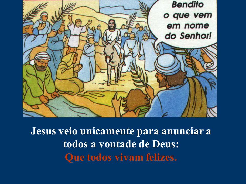 Jesus veio unicamente para anunciar a todos a vontade de Deus: Que todos vivam felizes.