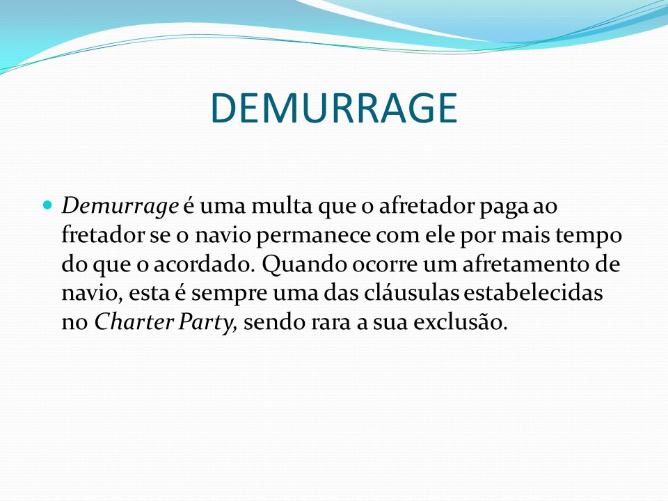 DEMURRAGE  Demurrage é uma multa que o afretador paga ao fretador se o navio permanece com ele por mais tempo do que o acordado. Quando ocorre um afr