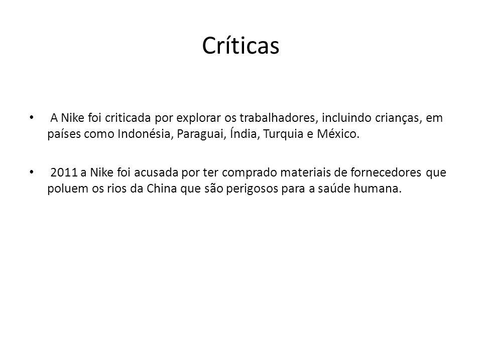 Críticas • A Nike foi criticada por explorar os trabalhadores, incluindo crianças, em países como Indonésia, Paraguai, Índia, Turquia e México. • 2011