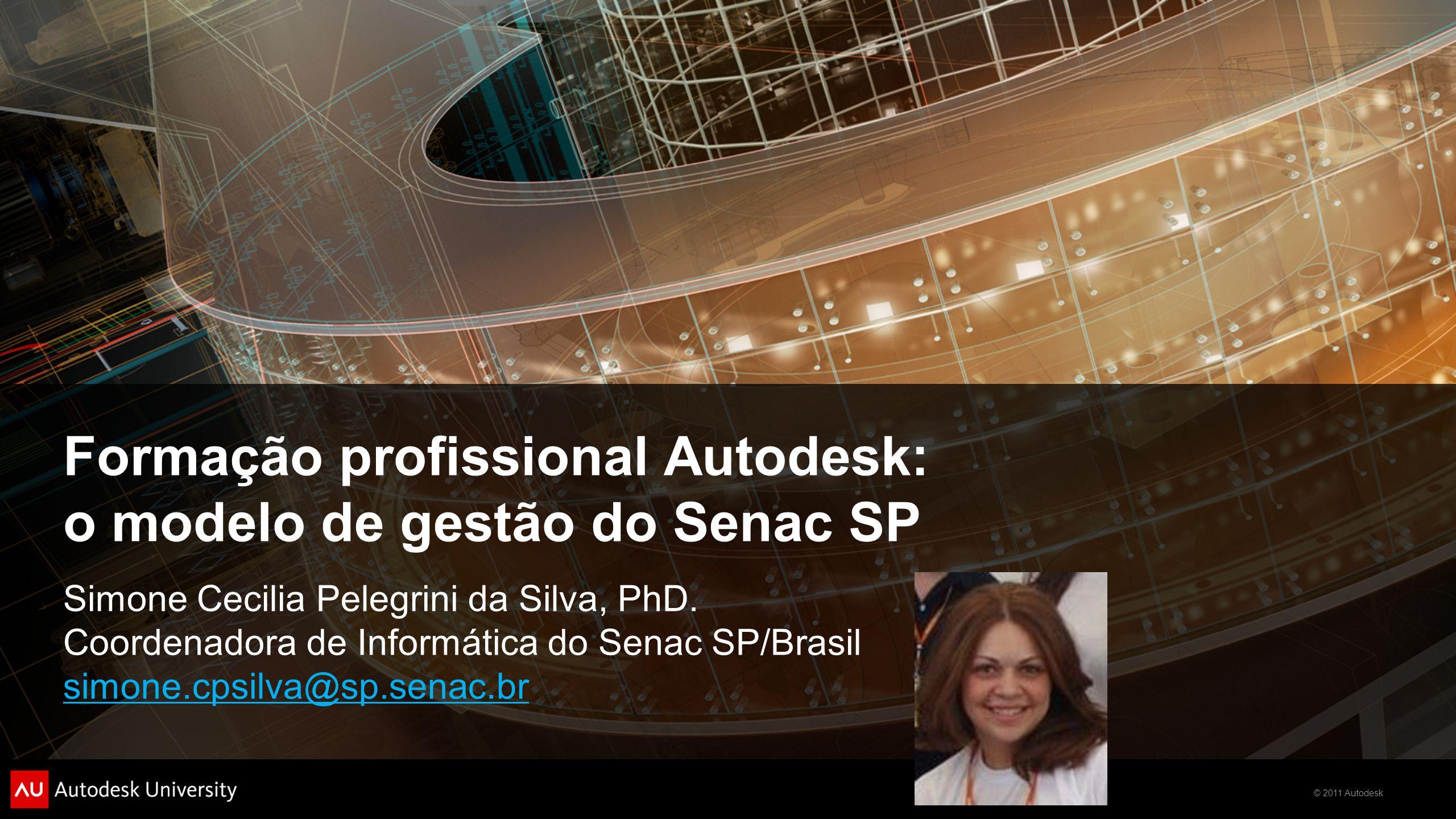 © 2011 Autodesk Formação profissional Autodesk: o modelo de gestão do Senac SP Simone Cecilia Pelegrini da Silva, PhD. Coordenadora de Informática do