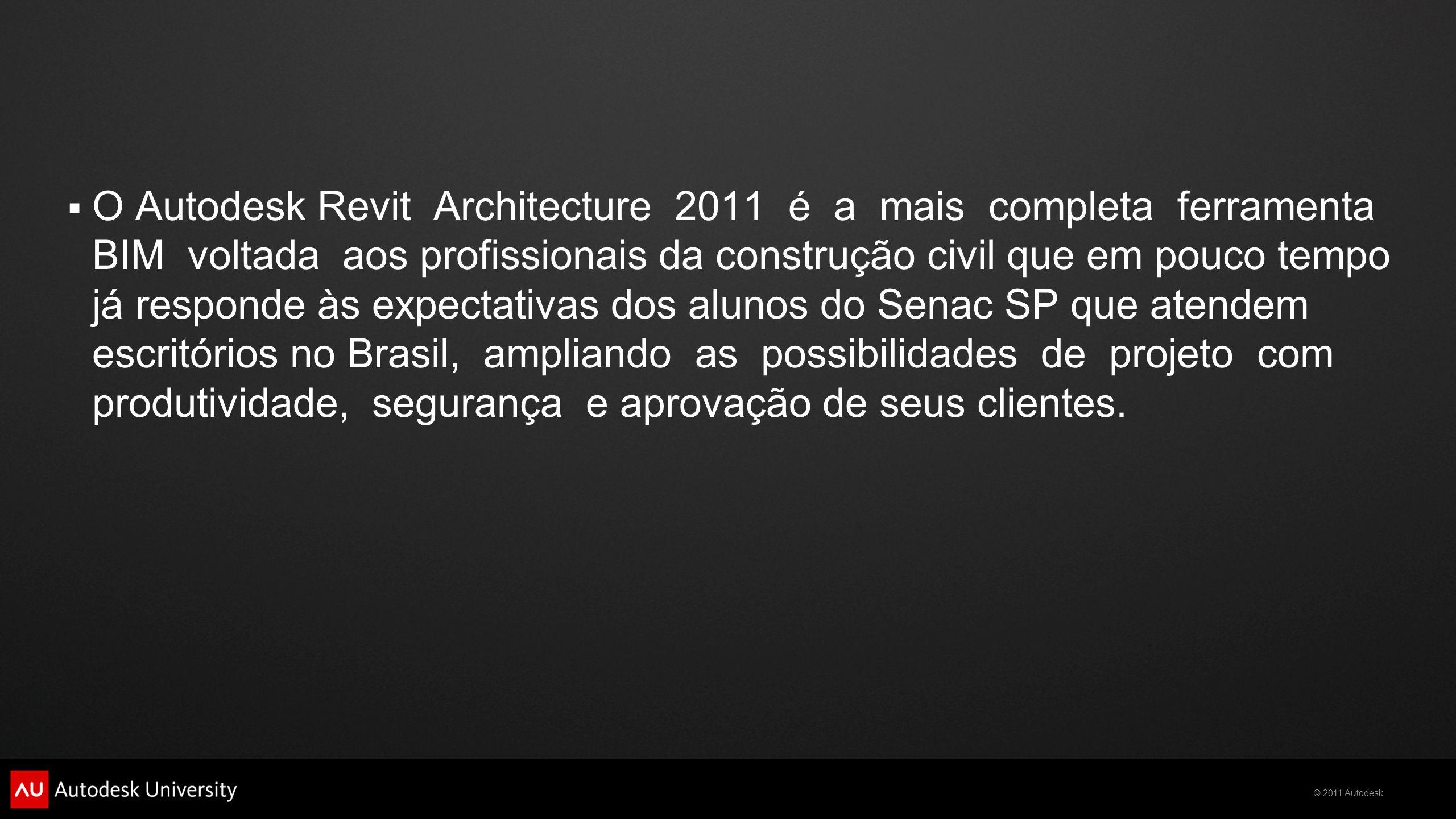  O Autodesk Revit Architecture 2011 é a mais completa ferramenta BIM voltada aos profissionais da construção civil que em pouco tempo já responde às expectativas dos alunos do Senac SP que atendem escritórios no Brasil, ampliando as possibilidades de projeto com produtividade, segurança e aprovação de seus clientes.