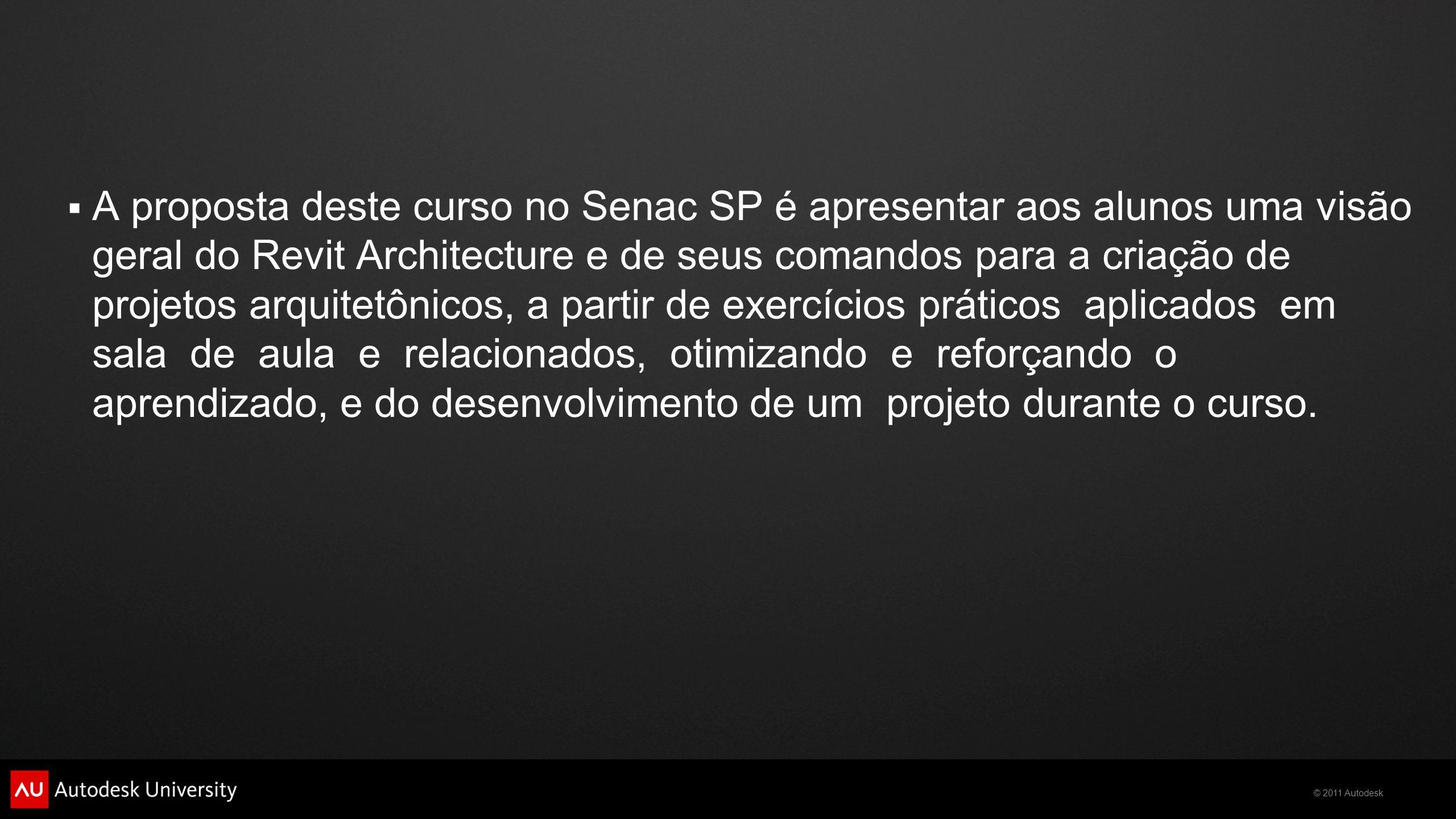 © 2011 Autodesk  A proposta deste curso no Senac SP é apresentar aos alunos uma visão geral do Revit Architecture e de seus comandos para a criação d