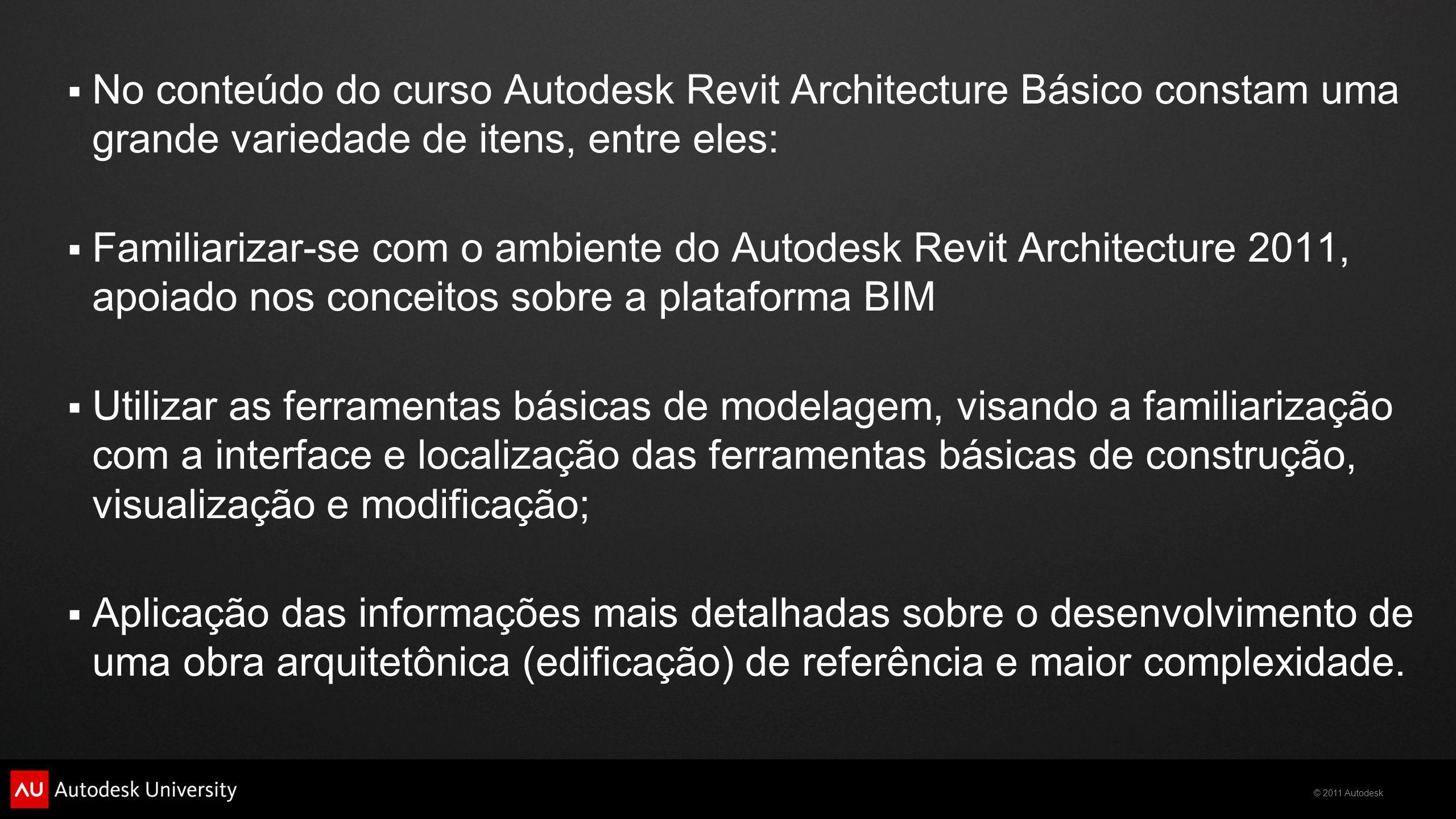 © 2011 Autodesk  No conteúdo do curso Autodesk Revit Architecture Básico constam uma grande variedade de itens, entre eles:  Familiarizar-se com o a