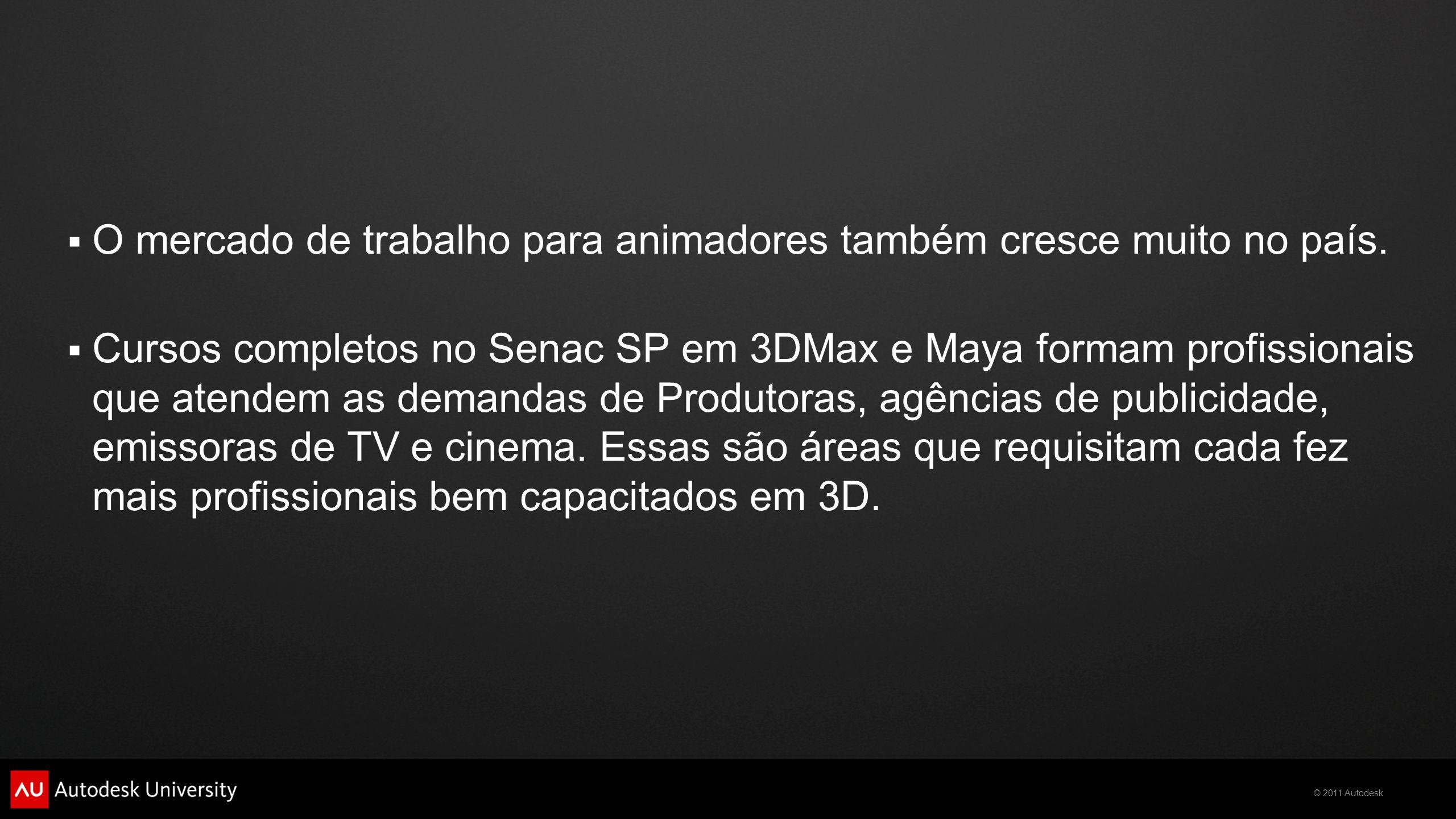 © 2011 Autodesk  O mercado de trabalho para animadores também cresce muito no país.  Cursos completos no Senac SP em 3DMax e Maya formam profissiona