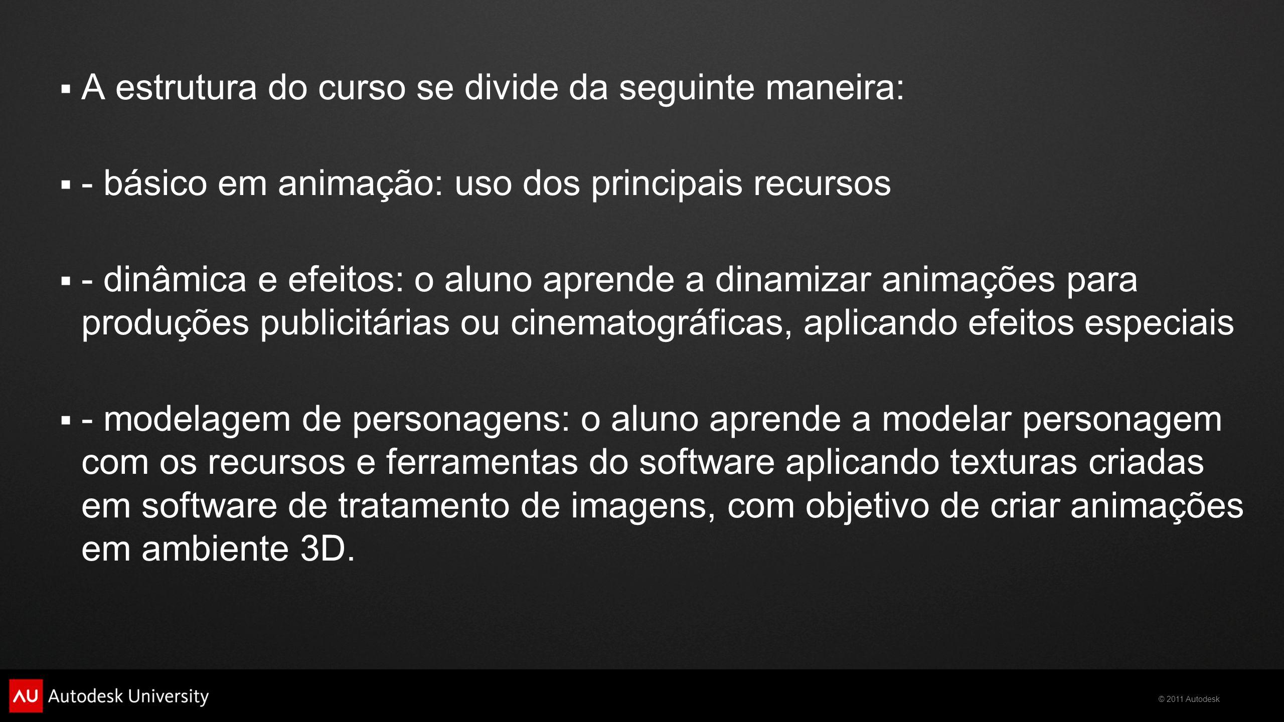 © 2011 Autodesk  A estrutura do curso se divide da seguinte maneira:  - básico em animação: uso dos principais recursos  - dinâmica e efeitos: o al