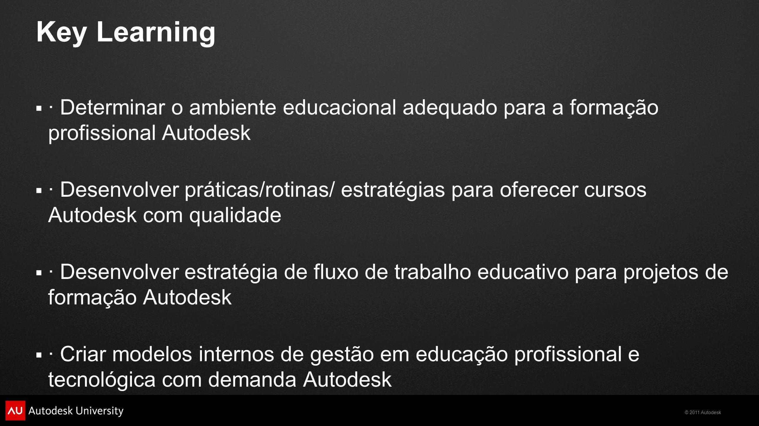 © 2011 Autodesk Key Learning  · Determinar o ambiente educacional adequado para a formação profissional Autodesk  · Desenvolver práticas/rotinas/ estratégias para oferecer cursos Autodesk com qualidade  · Desenvolver estratégia de fluxo de trabalho educativo para projetos de formação Autodesk  · Criar modelos internos de gestão em educação profissional e tecnológica com demanda Autodesk