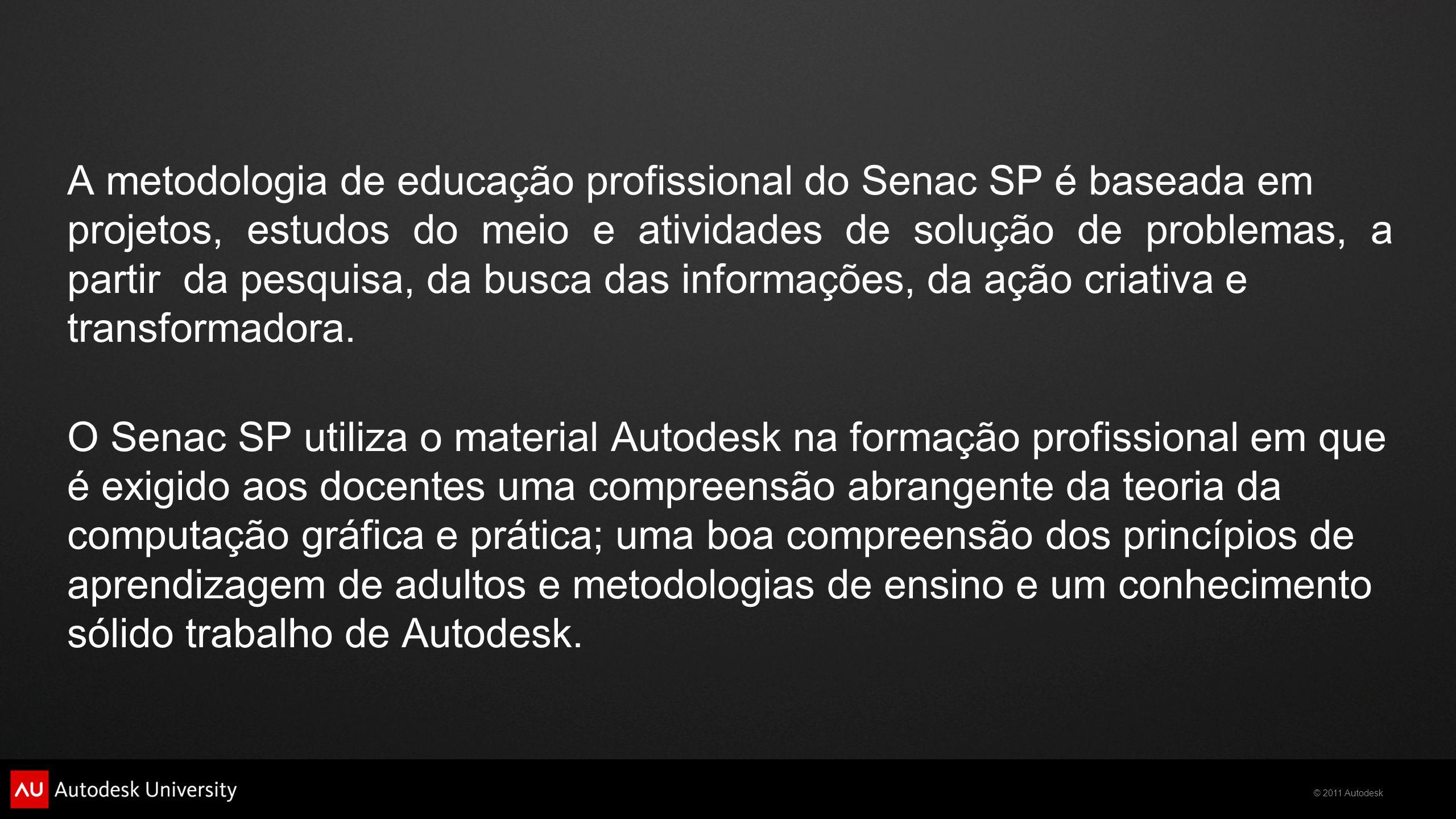 © 2011 Autodesk A metodologia de educação profissional do Senac SP é baseada em projetos, estudos do meio e atividades de solução de problemas, a partir da pesquisa, da busca das informações, da ação criativa e transformadora.