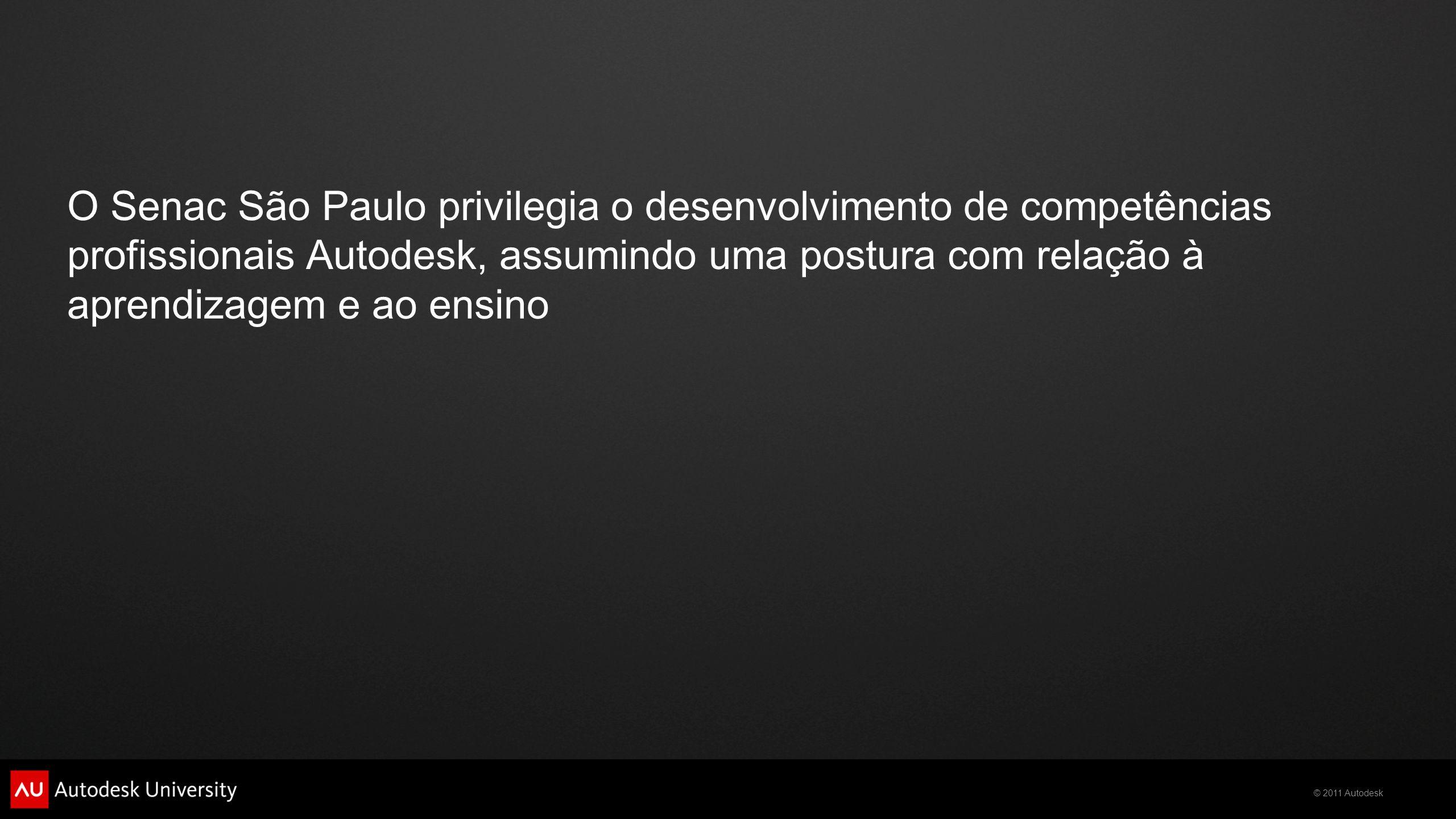 © 2011 Autodesk O Senac São Paulo privilegia o desenvolvimento de competências profissionais Autodesk, assumindo uma postura com relação à aprendizagem e ao ensino
