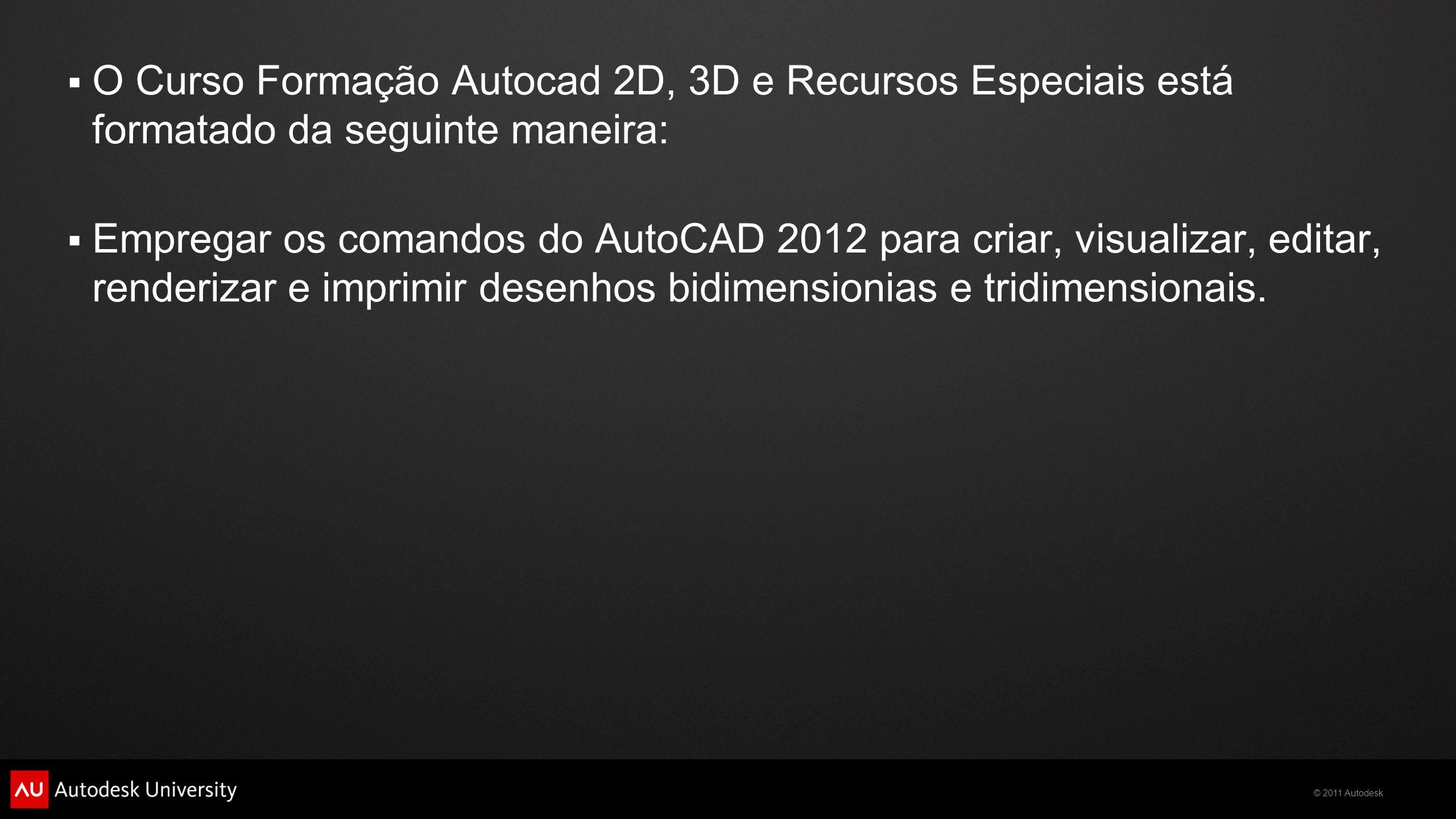  O Curso Formação Autocad 2D, 3D e Recursos Especiais está formatado da seguinte maneira:  Empregar os comandos do AutoCAD 2012 para criar, visualizar, editar, renderizar e imprimir desenhos bidimensionias e tridimensionais.