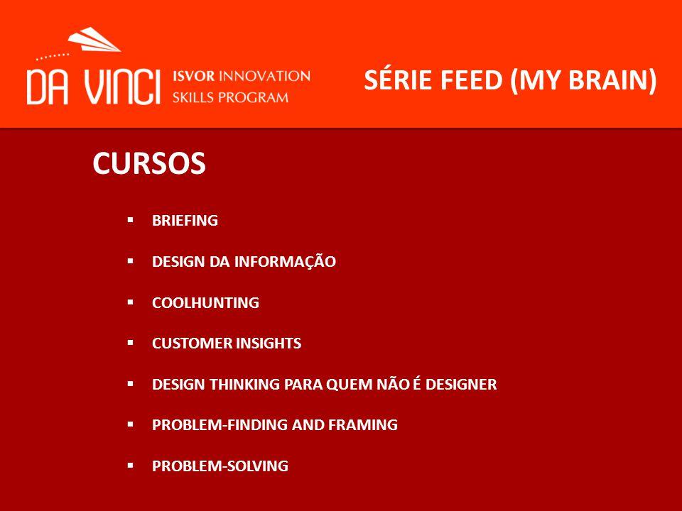 SÉRIE FEED (MY BRAIN) CURSOS  BRIEFING  DESIGN DA INFORMAÇÃO  COOLHUNTING  CUSTOMER INSIGHTS  DESIGN THINKING PARA QUEM NÃO É DESIGNER  PROBLEM-