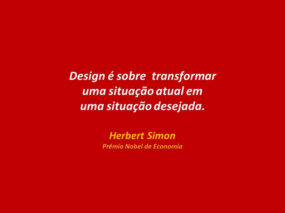 Design é sobre transformar uma situação atual em uma situação desejada. Herbert Simon Prêmio Nobel de Economia