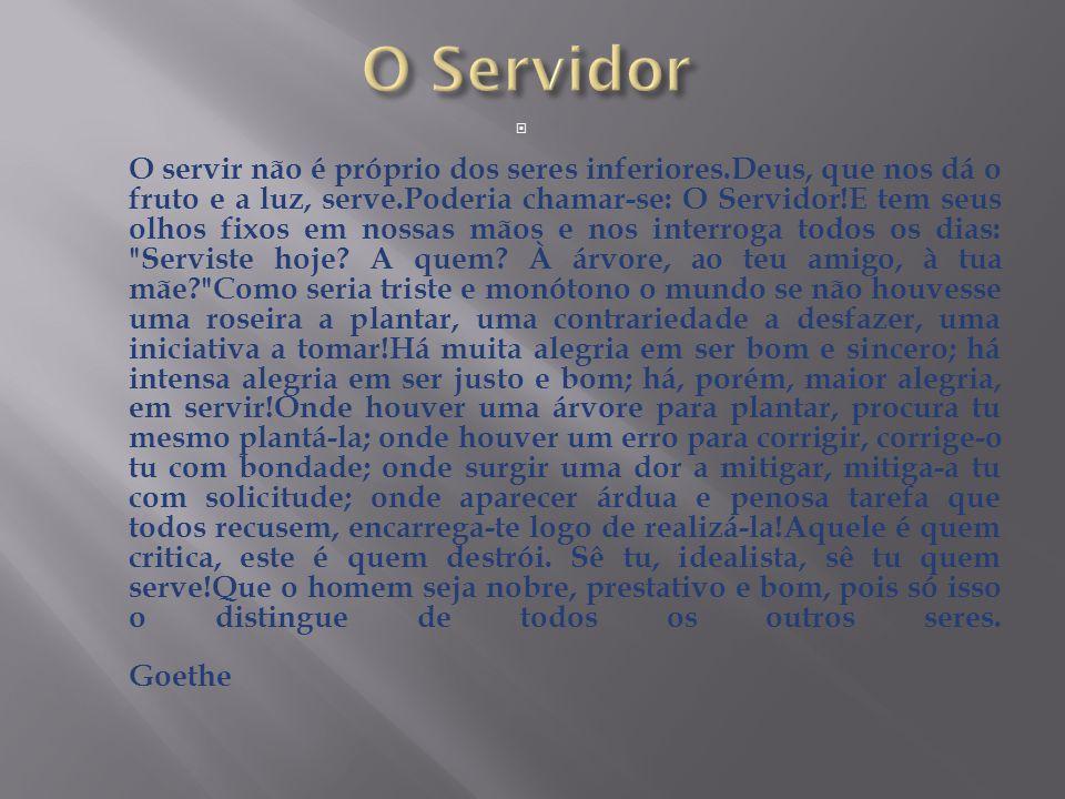 O servir não é próprio dos seres inferiores.Deus, que nos dá o fruto e a luz, serve.Poderia chamar-se: O Servidor!E tem seus olhos fixos em nossas m
