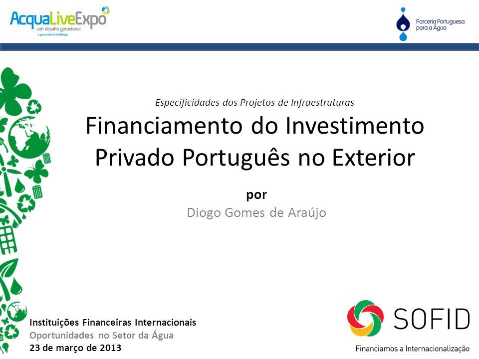 por Diogo Gomes de Araújo Instituições Financeiras Internacionais Oportunidades no Setor da Água 23 de março de 2013 Especificidades dos Projetos de I
