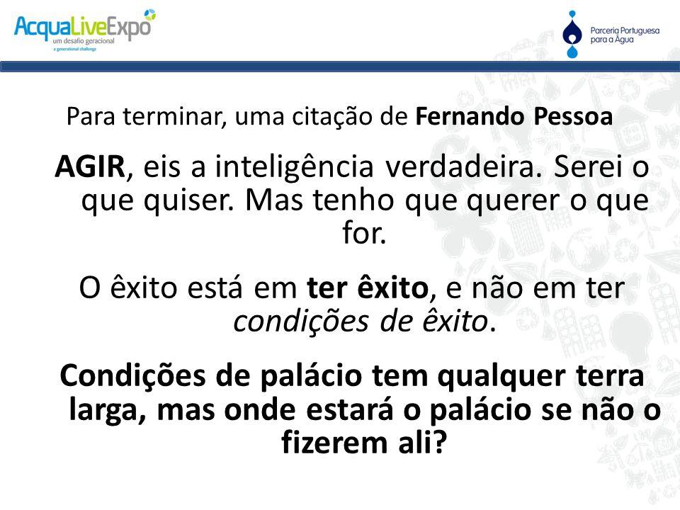 Para terminar, uma citação de Fernando Pessoa AGIR, eis a inteligência verdadeira. Serei o que quiser. Mas tenho que querer o que for. O êxito está em
