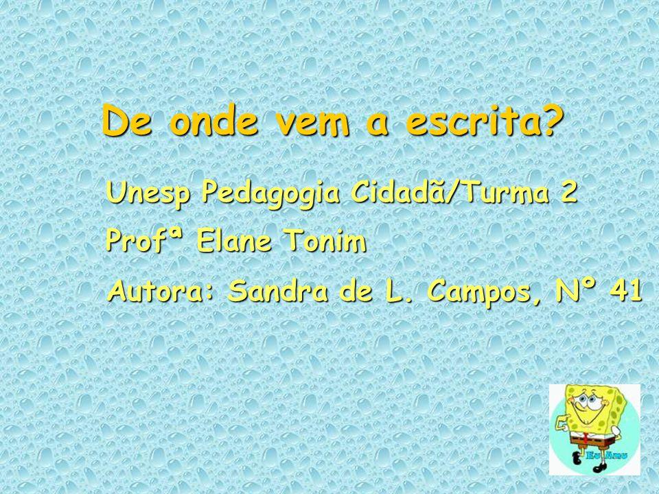 De onde vem a escrita? Unesp Pedagogia Cidadã/Turma 2 Profª Elane Tonim Autora: Sandra de L. Campos, Nº 41